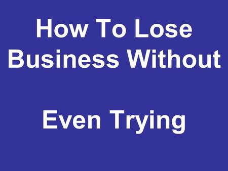 How To Lose Business Without Even Trying. w/ACE Your first impression is usually a lasting impression.