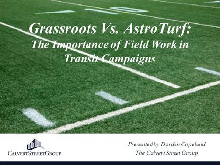 Presented by Darden Copeland The Calvert Street Group Grassroots Vs. AstroTurf: The Importance of Field Work in Transit Campaigns.