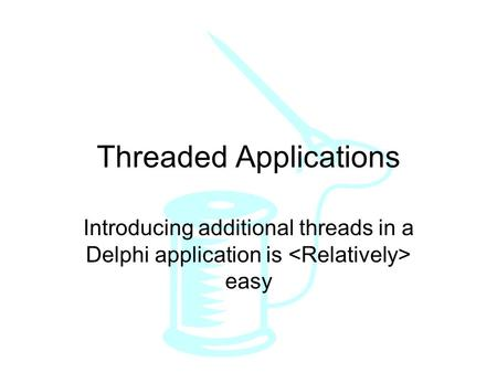 Threaded Applications Introducing additional threads in a Delphi application is easy.