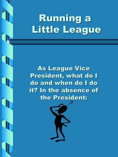 Running a Little League As League Vice President, what do I do and when do I do it? In the absence of the President: