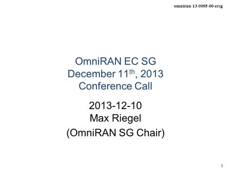 Omniran-13-0095-00-ecsg 1 OmniRAN EC SG December 11 th, 2013 Conference Call 2013-12-10 Max Riegel (OmniRAN SG Chair)
