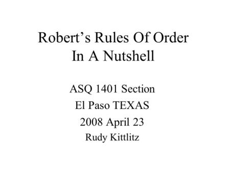 Robert's Rules Of Order In A Nutshell ASQ 1401 Section El Paso TEXAS 2008 April 23 Rudy Kittlitz.