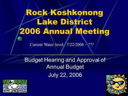 Rock Koshkonong Lake District 2006 Annual Meeting Budget Hearing and Approval of Annual Budget July 22, 2006 Current Water level: 7/22/2006 – ???