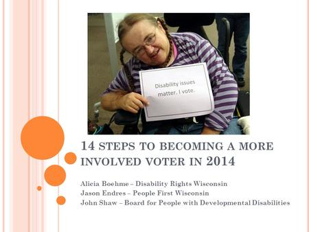 14 STEPS TO BECOMING A MORE INVOLVED VOTER IN 2014 Alicia Boehme – Disability Rights Wisconsin Jason Endres – People First Wisconsin John Shaw – Board.