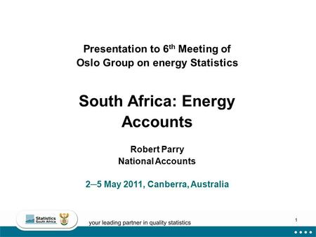 1 Presentation to 6 th Meeting of Oslo Group on energy Statistics South Africa: Energy Accounts Robert Parry National Accounts 2─5 May 2011, Canberra,