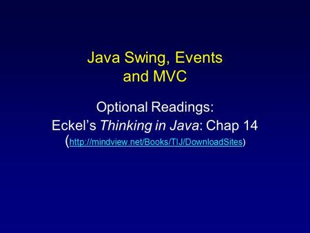 Java Swing, Events and MVC Optional Readings: Eckel's Thinking in Java: Chap 14 (