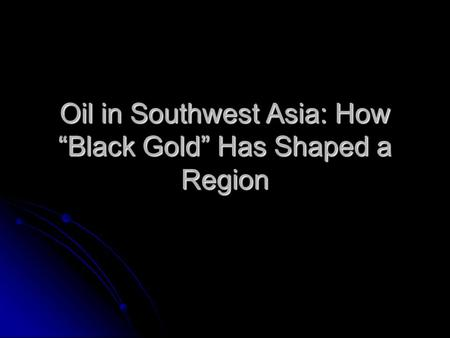 "Oil in Southwest Asia: How ""Black Gold"" Has Shaped a Region."