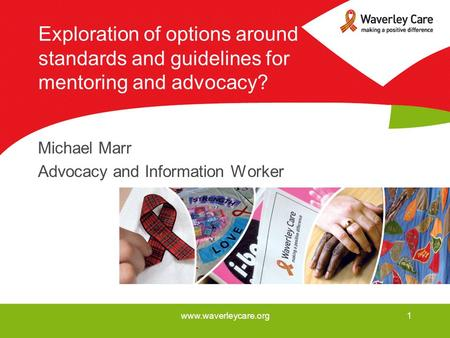 Www.waverleycare.org1 Exploration of options around standards and guidelines for mentoring and advocacy? Michael Marr Advocacy and Information Worker.