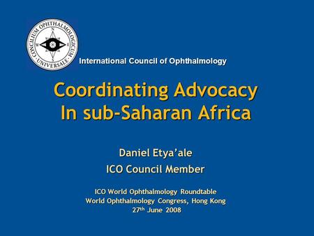 International Council of Ophthalmology Coordinating Advocacy In sub-Saharan Africa Daniel Etya'ale ICO Council Member ICO World Ophthalmology Roundtable.
