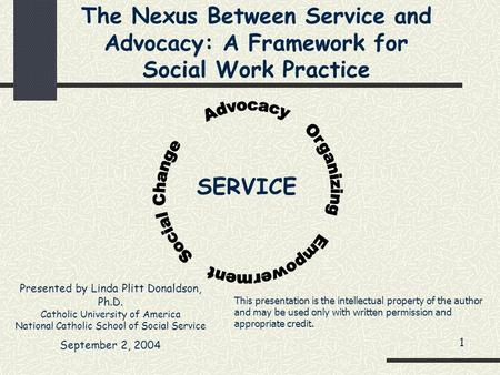 The Nexus Between Service and Advocacy: A Framework for Social Work Practice Presented by Linda Plitt Donaldson, Ph.D. Catholic University of America National.