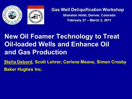 Gas Well Deliquification Workshop Sheraton Hotel, Denver, Colorado February 27 – March 2, 2011 New Oil Foamer Technology to Treat Oil-loaded Wells and.