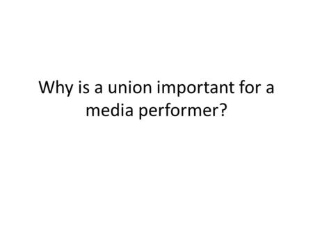 Why is a union important for a media performer?. Requirements to compete Stage = AEA You need credits on a Resume You need hours on the boards to be competitive.