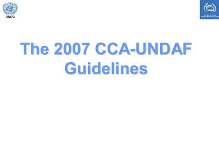 The 2007 CCA-UNDAF Guidelines. Summary of key changes (see summary in guidelines, page iii) focus on national ownership clarity on principles and resources.