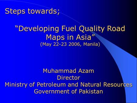 "Muhammad Azam Director Ministry of Petroleum and Natural Resources Government of Pakistan Steps towards; ""Developing Fuel Quality Road Maps in Asia"" (May."