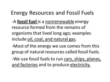 Energy Resources and Fossil Fuels -A fossil fuel is a nonrenewable energy resource formed from the remains of organisms that lived long ago; examples include.