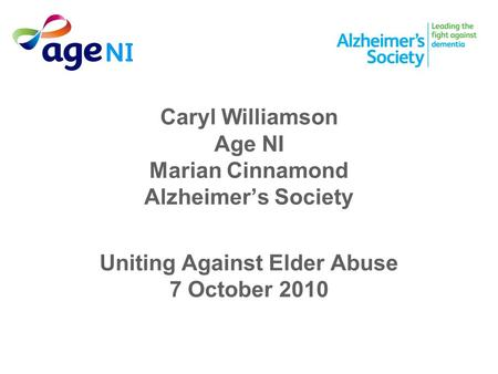 Caryl Williamson Age NI Marian Cinnamond Alzheimer's Society Uniting Against Elder Abuse 7 October 2010.