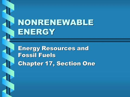 NONRENEWABLE ENERGY Energy Resources and Fossil Fuels Chapter 17, Section One.