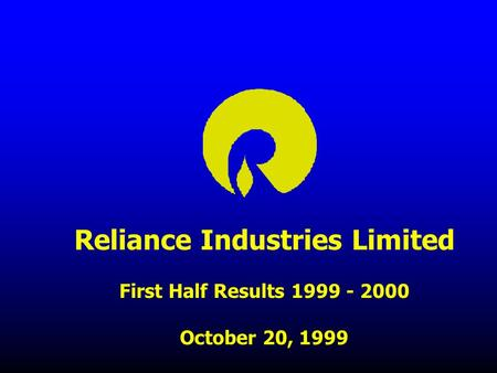 Reliance Industries Limited First Half Results 1999 - 2000 October 20, 1999.