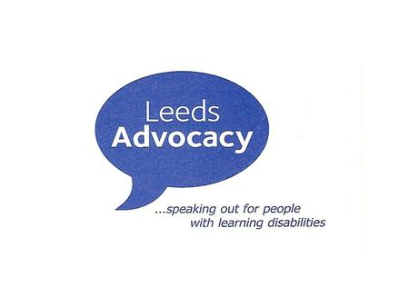 Leeds Advocacy is a voluntary, not-for-profit organisation set up in 1989 primarily to train and provide Volunteer citizen advocates for people with learning.