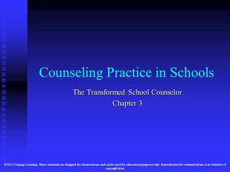 Counseling Practice in Schools The Transformed School Counselor Chapter 3 ©2012 Cengage Learning. These materials are designed for classroom use and can.