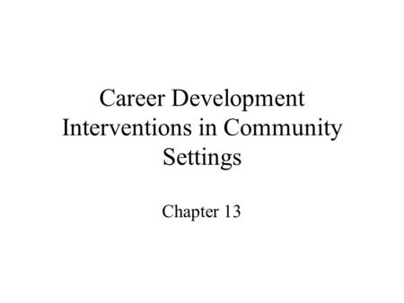 Career Development Interventions in Community Settings Chapter 13.