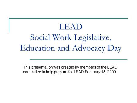 LEAD Social Work Legislative, Education and Advocacy Day This presentation was created by members of the LEAD committee to help prepare for LEAD February.