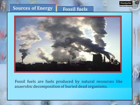 Fossil fuels are fuels produced by natural resources like anaerobic decomposition of buried dead organisms. Sources of Energy Fossil fuels.