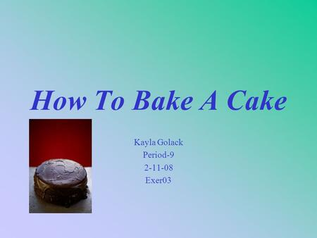 How To Bake A Cake Kayla Golack Period-9 2-11-08 Exer03.