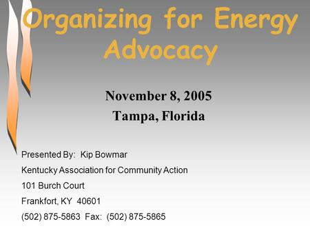 Organizing for Energy Advocacy November 8, 2005 Tampa, Florida Presented By: Kip Bowmar Kentucky Association for Community Action 101 Burch Court Frankfort,