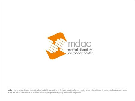 What does MDAC do? Oliver Lewis Mental Disability Advocacy Center (MDAC) MDAC advances the human rights of children and adults with actual or perceived.