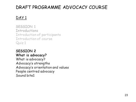 23 DRAFT PROGRAMME ADVOCACY COURSE DAY 1 SESSION 1 Introductions Introduction of participants Introduction of course Quiz 1 SESSION 2 What is advocacy?