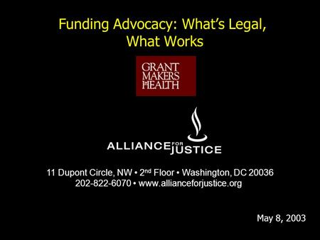 Funding Advocacy: What's Legal, What Works 11 Dupont Circle, NW 2 nd Floor Washington, DC 20036 202-822-6070 www.allianceforjustice.org May 8, 2003.