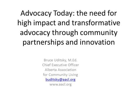 Advocacy Today: the need for high impact and transformative advocacy through community partnerships and innovation Bruce Uditsky, M.Ed. Chief Executive.