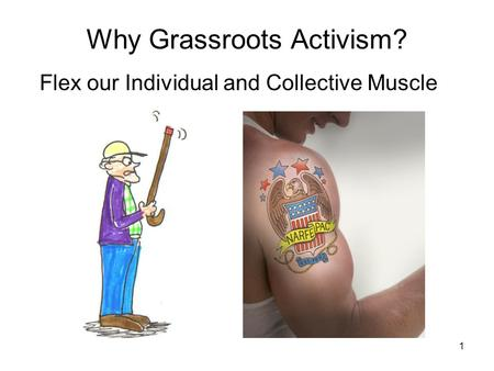 1 Why Grassroots Activism? Flex our Individual and Collective Muscle.