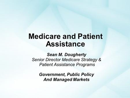 Medicare and Patient Assistance Sean M. Dougherty Senior Director Medicare Strategy & Patient Assistance Programs Government, Public Policy And Managed.