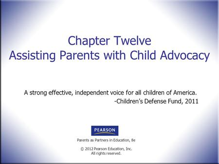 Parents as Partners in Education, 8e © 2012 Pearson Education, Inc. All rights reserved. Chapter Twelve Assisting Parents with Child Advocacy A strong.
