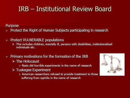 IRB – Institutional Review Board Purpose  Protect the Right of Human Subjects participating in research  Protect VULNERABLE populations  This includes.