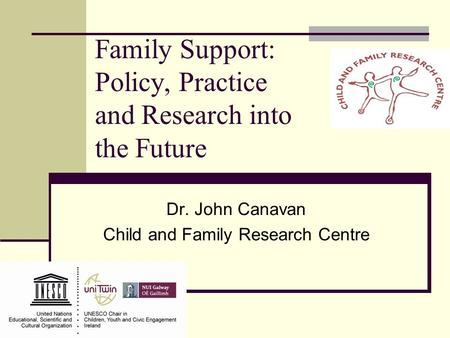 Family Support: Policy, Practice and Research into the Future Dr. John Canavan Child and Family Research Centre.