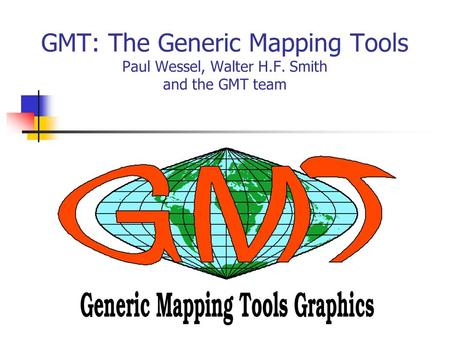 GMT: The Generic Mapping Tools Paul Wessel, Walter H.F. Smith and the GMT team.