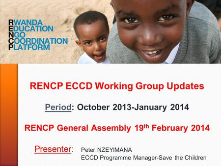 RENCP ECCD Working Group Updates Period: October 2013-January 2014 RENCP General Assembly 19 th February 2014 Presenter: Peter NZEYIMANA ECCD Programme.