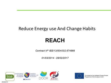 09/05/2014 Reduce Energy use And Change Habits REACH Contract N° IEE/13/504/SI2.674866 01/03/2014 - 28/02/2017.