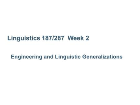 Linguistics 187/287 Week 2 Engineering and Linguistic Generalizations.
