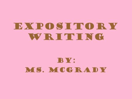 Expository Writing By: Ms. McGrady. Expository Writing Quick Write: What do you think of when you hear Expository Writing?