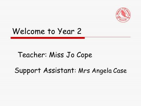 Welcome to Year 2 Teacher: Miss Jo Cope Support Assistant : Mrs Angela Case.