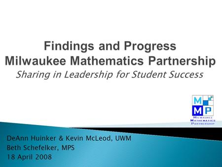 Sharing in Leadership for Student Success DeAnn Huinker & Kevin McLeod, UWM Beth Schefelker, MPS 18 April 2008.