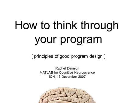 How to think through your program [ principles of good program design ] Rachel Denison MATLAB for Cognitive Neuroscience ICN, 13 December 2007.