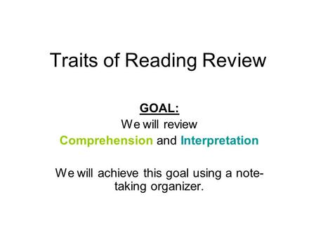 Traits of Reading Review GOAL: We will review Comprehension and Interpretation We will achieve this goal using a note- taking organizer.