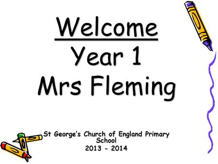 Welcome Year 1 Mrs Fleming St George's Church of England Primary School 2013 - 2014.