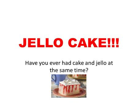 JELLO CAKE!!! Have you ever had cake and jello at the same time?