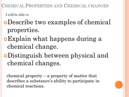 C HEMICAL P ROPERTIES AND C HEMICAL CHANGES Describe two examples of chemical properties. Explain what happens during a chemical change. Distinguish between.